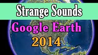 Strange Sounds Recorded on Google Earth pt 2 2014