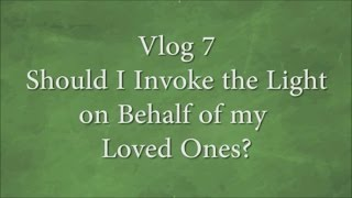 Vlog 7 Should I Invoke the Light on Behalf of my Loved Ones?