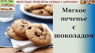 Мягкое печенье с шоколадными крошками, чипсами Вкусные рецепты семьи Савченко