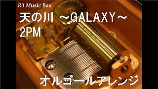 天の川 ~GALAXY~/2PM【オルゴール】