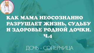 Как мама неосознанно разрушает жизнь судьбу и здоровье своей дочки. Ч. 4