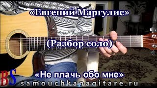 Евгений Маргулис - Не плачь обо мне (РАЗБОР СОЛО НА ГИТАРЕ)