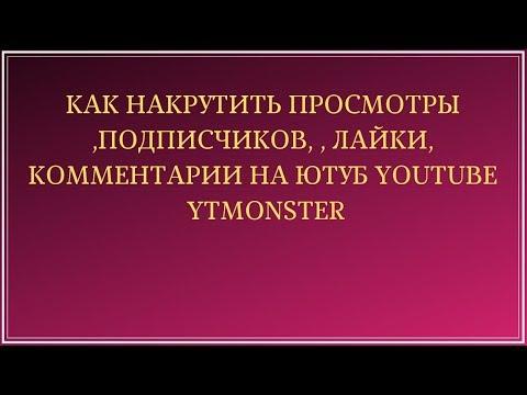 Как накрутить просмотры ,подписчиков, , лайки, комментарии на Ютуб YouTube YTMonster