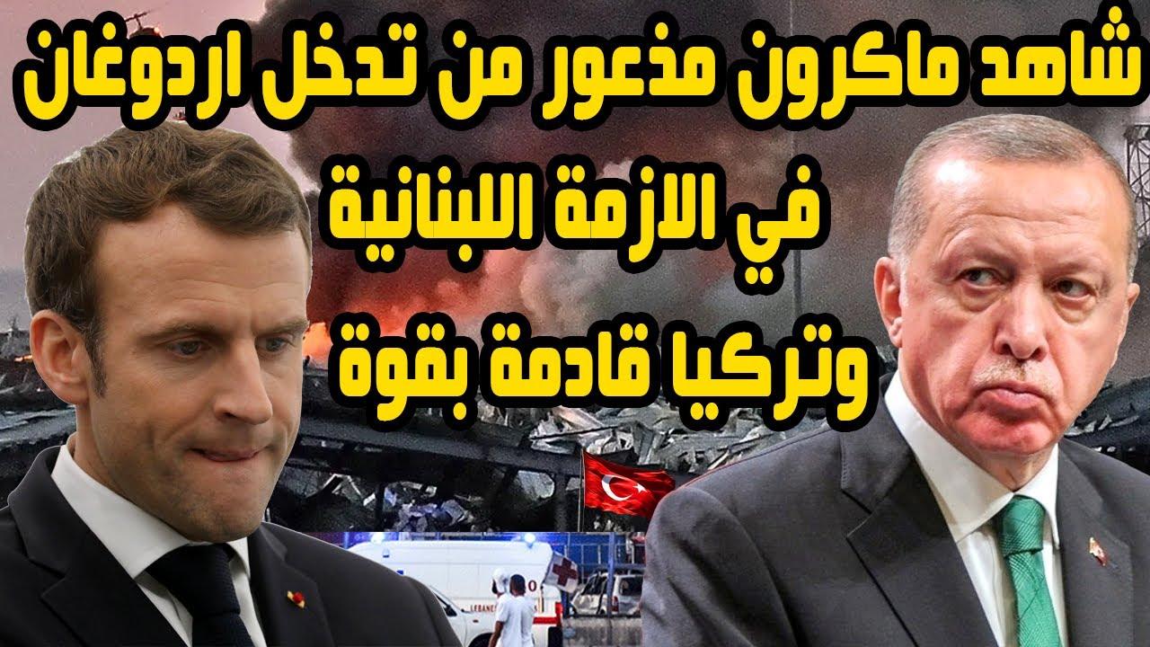 شاهد ماكرون مذعور من تدخل اردوغان في الازمة اللبنانية وتركيا قادمة بقوة