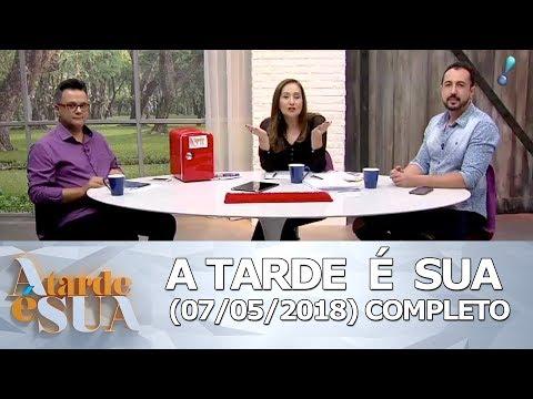 A Tarde é Sua (07/05/18)   Completo