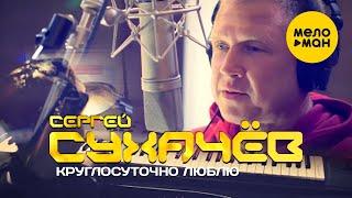 Смотреть клип Сергей Сухачёв - Круглосуточно Люблю