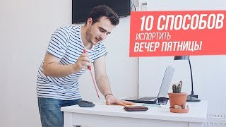 10 СПОСОБОВ ИСПОРТИТЬ ВЕЧЕР ПЯТНИЦЫ