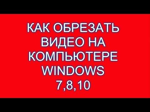 Как обрезать видео на компьютере Windows 7,8,10