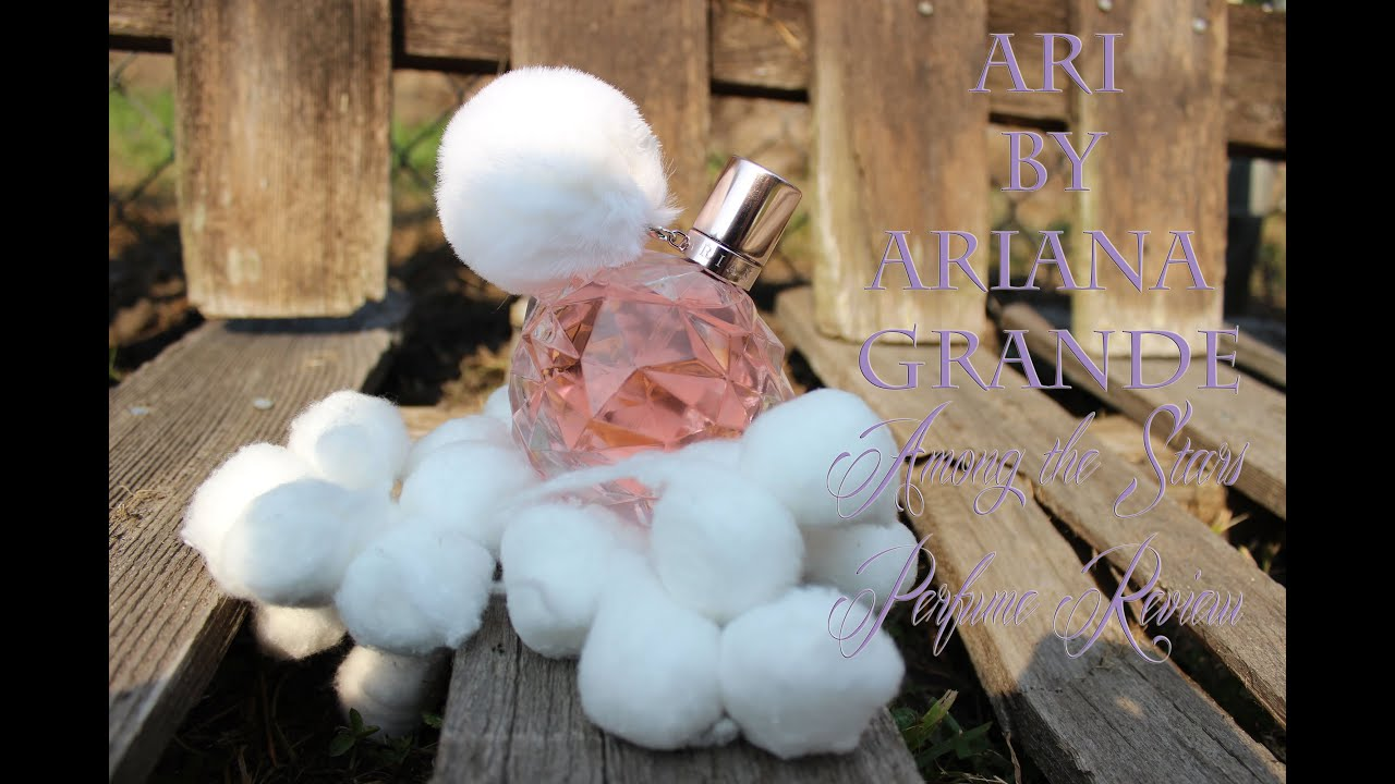 Ari by ariana grande perfume review among the stars perfume reviews youtube