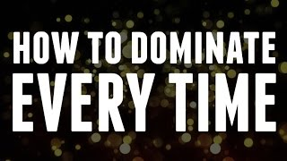 How to Dominate ËVERY TIME
