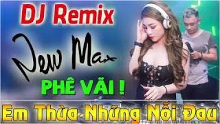 DJ REMIX NEW MAX PHÊ VÃI LK EM THỪA NHỮNG NỖI ĐAU NHẠC SỐNG REMIX CỰC MẠNH 2018