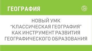 """Новый УМК """"Классическая география"""" как инструмент развития географического образования"""