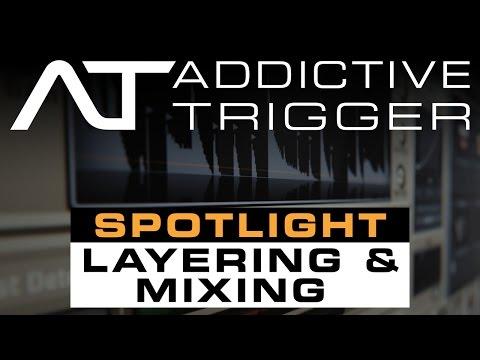 Addictive Trigger Spotlight: Layering And Mixing