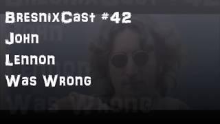 BresnixCast 42 John Lennon Was Wrong