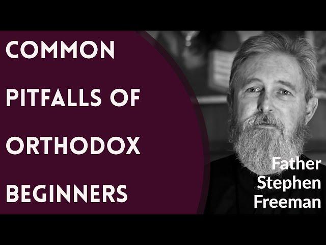Father Stephen Freeman - Common Pitfalls of Orthodox Beginners