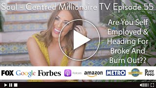 Soul - Centred Millionaire TV Episode 55 - Are You Self Employed & Heading For Broke And Burn Out??