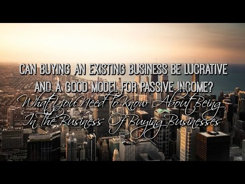 Can Buying An Existing Business Be Lucrative And A Good Model For Passive Income?