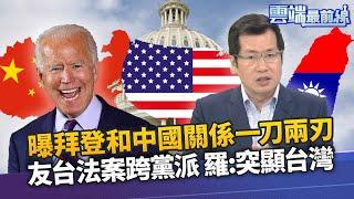 拜登和中國關係一刀兩刃 何志勇:還是一中政策 友台法案跨黨派通過 羅致政:突顯台灣地位價值|雲端最前線 EP920精華