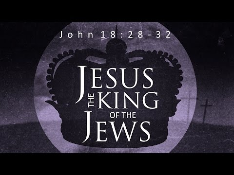 Jesus - King of the Jews (John 18:28-32)