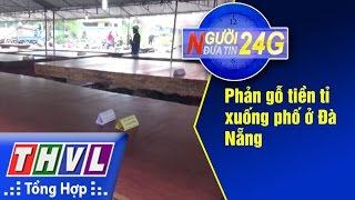 THVL | Người đưa tin 24G: Phản gỗ tiền tỉ xuống phố ở Đà Nẵng