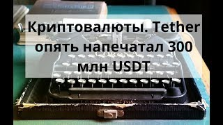 Криптовалюты. Tether опять напечатал 300 млн USDT