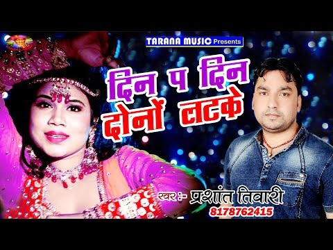दिन प दिन दुनो लटके-Din Pa Din Duno Latke-Prashant Tiwari-2018 Popular Bhojpuri Song-Dj Songs 2018