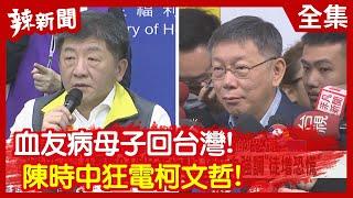 【辣新聞152】血友病母子回台灣! 陳時中狂電柯文哲!2020.02.24