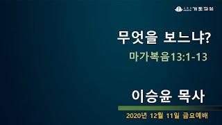 [개포교회 금요예배] 2020.12.11 무엇을 보느냐…