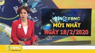 Tin tức Việt Nam mới nhất hôm nay 18/2/2020 | Tin tức tổng hợp FBNC TV