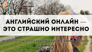 Английский онлайн — это страшно интересно | Вебинар по педагогике с Мариной Машковой, Инной Афониной
