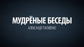 Мудрёные Беседы. Александр Палиенко.