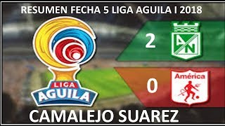 RESUMEN FECHA 5  LIGA ÁGUILA  I 2018 / ATL. Nacional 2 vs 0 America  - CAMALEJO SUAREZ