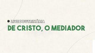 LIVE DOUTRINÁRIA - CRISTO O MEDIADOR - TERÇA FEIRA 20H