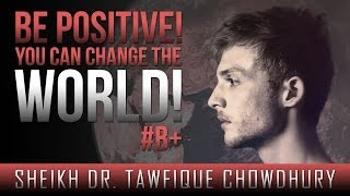 Be Positive! - You Can Change The World! ᴴᴰ ┇ #B+ ┇ by Sheikh Dr. Tawfique Chowdhury ┇ TDR ┇