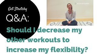 Get Stretchy Q&A: Should I decrease my other workouts to increase my flexibility?