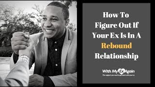 Is My Ex In A Rebound Relationship And Can I Still Win Them Back?
