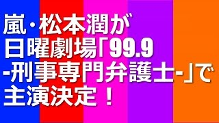 松本潤が日曜劇場の新ドラマ「99.9-刑事専門弁護士-」で主演決定! 嵐・...