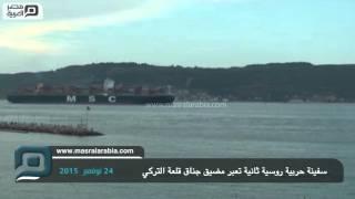 مصر العربية | سفينة حربية روسية ثانية تعبر مضيق جناق قلعة التركي