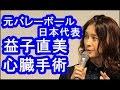 元バレーボール日本代表 益子直美「初めて死という言葉を意識した」心臓手術