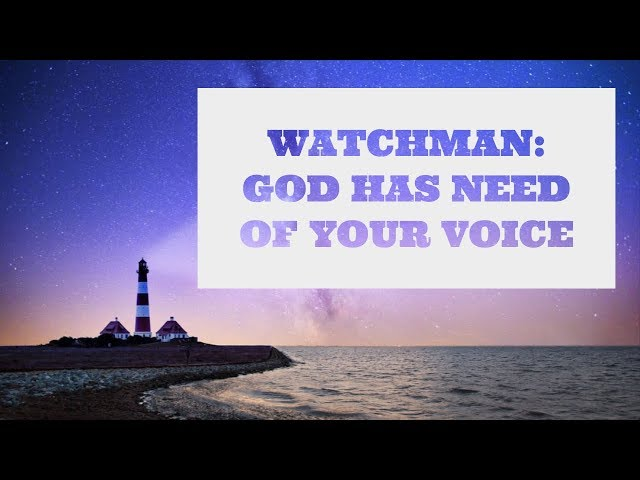 Watchman: God Has Need of Your Voice