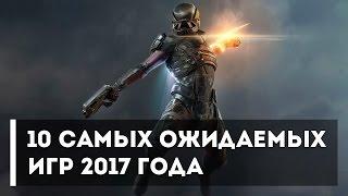 10 САМЫХ ОЖИДАЕМЫХ ИГР 2017 ГОДА
