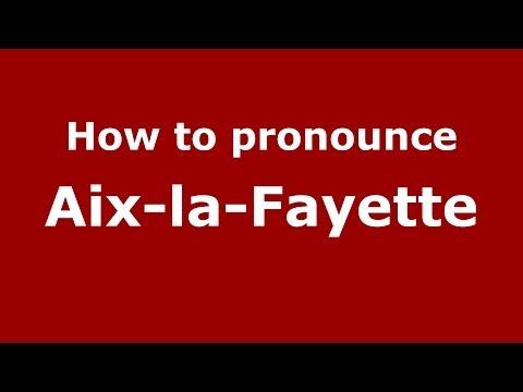 How to Pronounce Aix-la-Fayette - PronounceNames.com