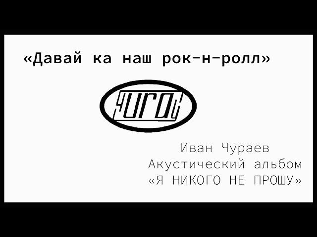 Давай ка наш Rock&roll (муз., сл., исполнение И.В.Чураев, сборник Я НИКОГО НЕ ПРОШУ)