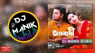 Oporadhi Remix | Dj Manik 2018 | O Maya Re Maya Re Tui Oporadhi Re | Bengali Remix 2018