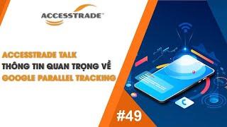 ACCESSTRADE Talk #49: THÔNG TIN QUAN TRỌNG VỀ GOOGLE PARALLEL TRACKING