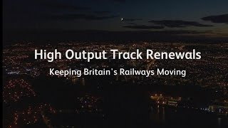 High Output track renewals safely replacing and renewing Britain's railway track