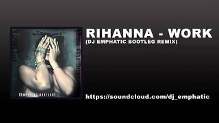 Rihanna - Work Feat. Drake (DJ Emphatic Bootleg remix)