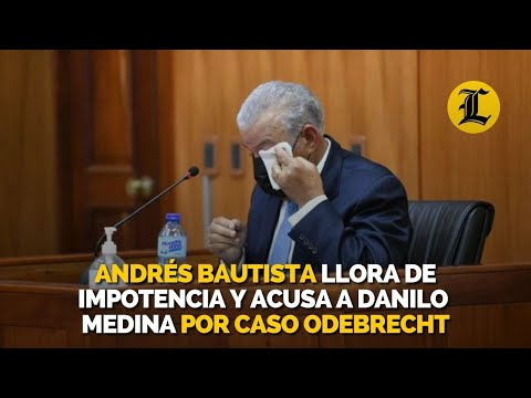 """Andrés Bautista llora en audiencia y acusa a Danilo Medina de usar MP como arma política para """"dañarme moralmente"""""""