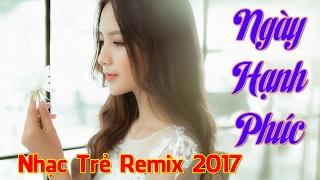 Liên Khúc Nhạc Trẻ Remix 2017 Hay Nhất | Ngày Hạnh Phúc Remix - Bằng Cường 2017