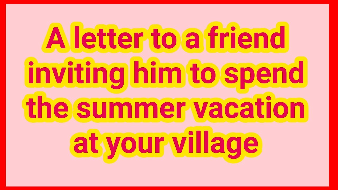 Write A Letter To Your Friend Inviting Him To Spend The Summer Vacation At Your Village Youtube